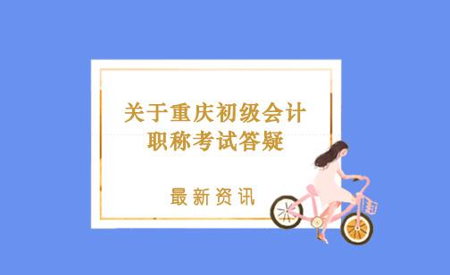 關于重慶初級會計職稱考試答疑