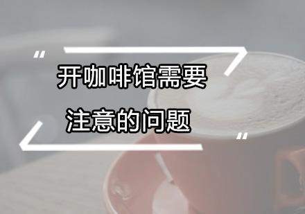 广州咖啡馆创业培训机构,开店需要注意哪些问题?