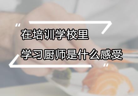在培训学校里学习厨师是什么感受
