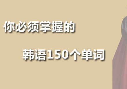 你必須掌握的韓語150個單詞