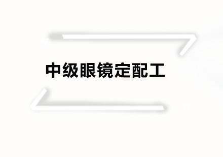 广州眼镜定配工培训-中级眼镜定配工培训班