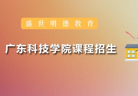 广州学历提升培训-广东科技学院课程招生