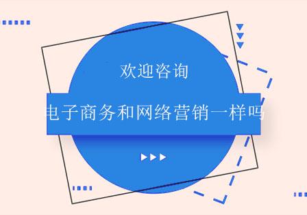 北京學校新聞-電子商務和網絡營銷一樣嗎