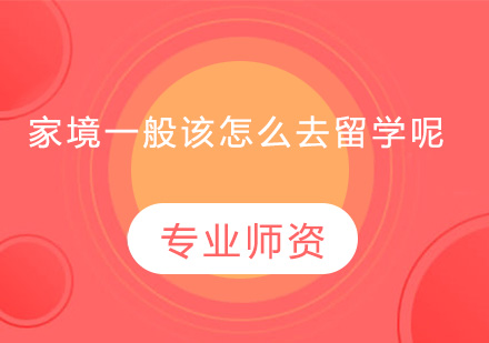 廣州學習網-家境一般該怎么去留學呢?